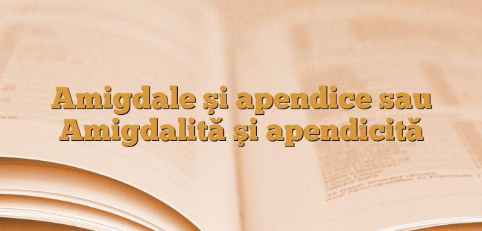 Amigdale şi apendice sau Amigdalită şi apendicită