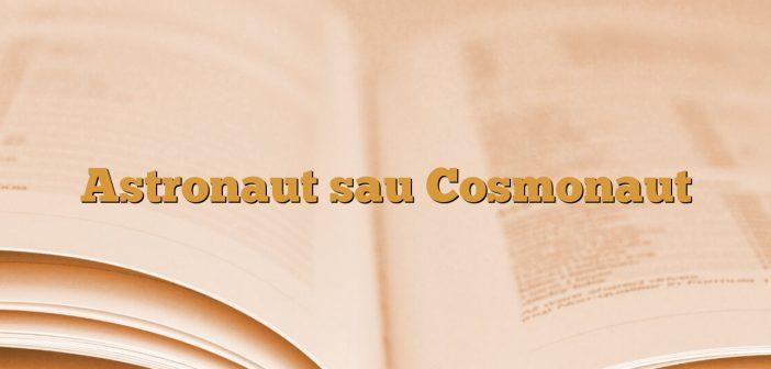 Astronaut sau Cosmonaut