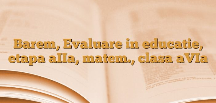 Barem, Evaluare in educatie, etapa aIIa, matem., clasa aVIa