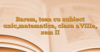 Barem, teza cu subiect unic,matematica, clasa aVIIIa, sem II