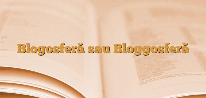 Blogosferă sau Bloggosferă