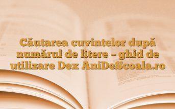 Căutarea cuvintelor după numărul de litere – ghid de utilizare Dex AniDeScoala.ro