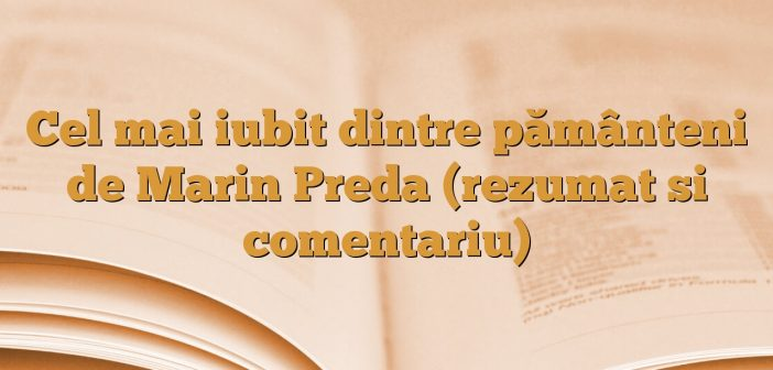 Cel mai iubit dintre pământeni de Marin Preda (rezumat si comentariu)