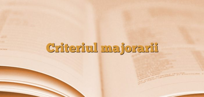 Criteriul majorarii