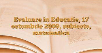 Evaluare in Educatie, 17 octombrie 2009, subiecte, matematica