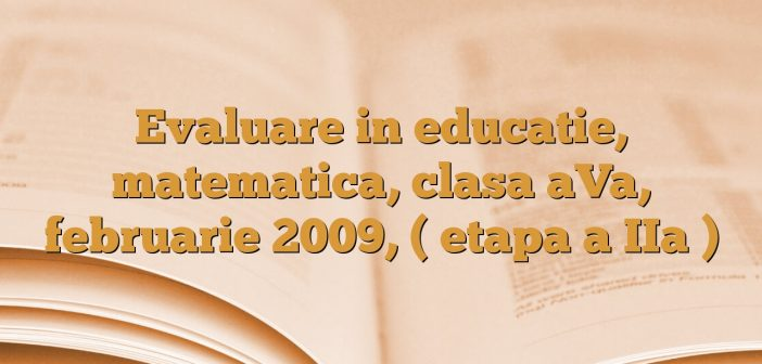 Evaluare in educatie, matematica, clasa aVa, februarie 2009, ( etapa a IIa )