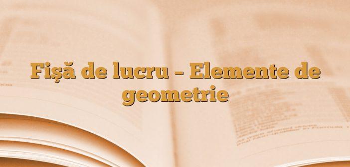 Fişă de lucru – Elemente de geometrie