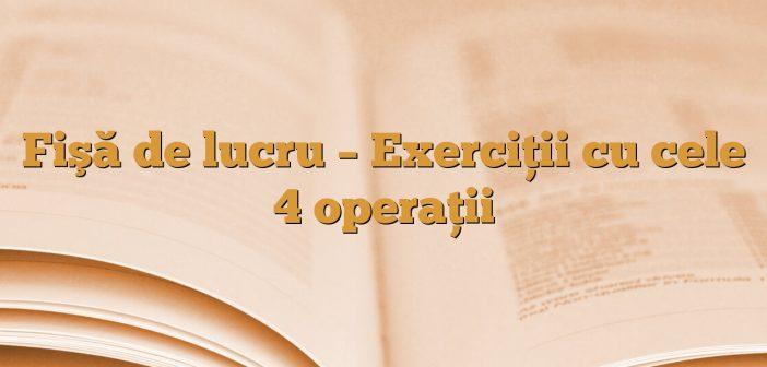 Fişă de lucru – Exerciţii cu cele 4 operaţii