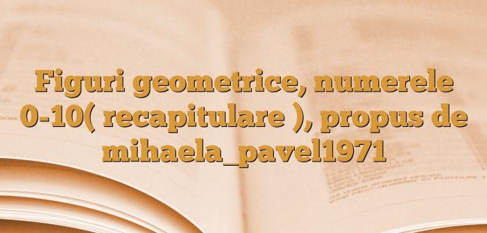 Figuri geometrice, numerele 0-10( recapitulare ), propus de mihaela_pavel1971