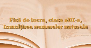 Fisă de lucru, clasa aIII-a, Inmulţirea numerelor naturale