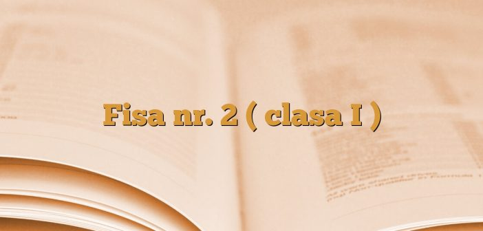 Fisa nr. 2 ( clasa I )