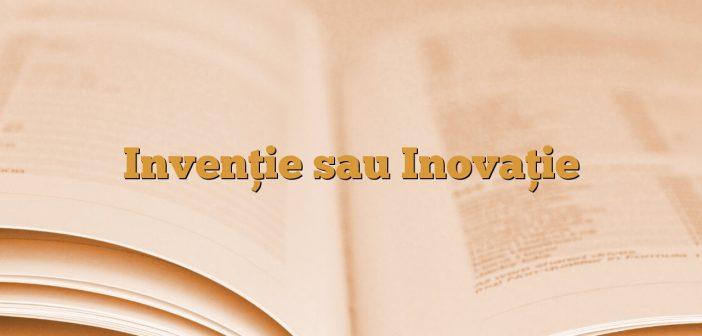 Invenţie sau Inovaţie