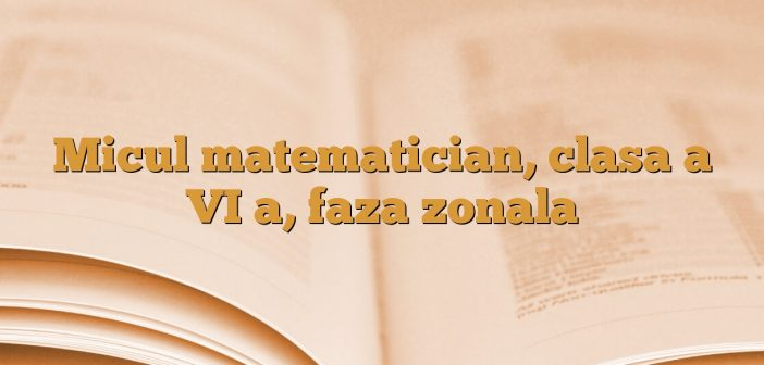 Micul matematician, clasa a VI a, faza zonala