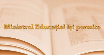 Ministrul Educației își permite