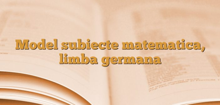 Model subiecte matematica, limba germana
