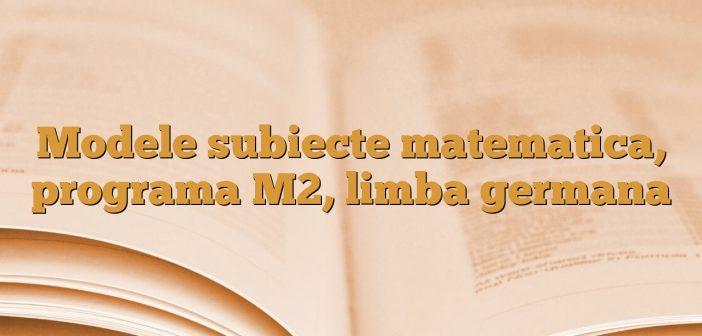 Modele subiecte matematica, programa M2, limba germana
