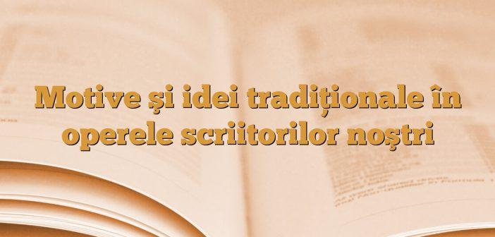 Motive şi idei tradiţionale în operele scriitorilor noştri