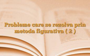 Probleme care se rezolva prin metoda figurativa ( 2 )