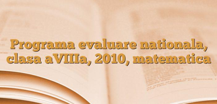 Programa evaluare nationala, clasa aVIIIa, 2010, matematica