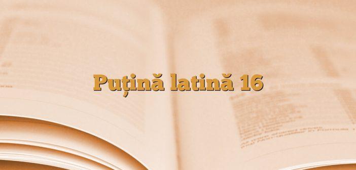 Puţină latină 16