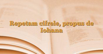 Repetam cifrele, propus de Iohana