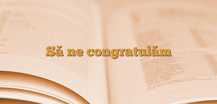 Să ne congratulăm