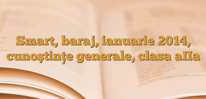 Smart, baraj, ianuarie 2014, cunoştinţe generale, clasa aIIa