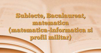 Subiecte, Bacalaureat, matematica (matematica-informatica si profil militar)