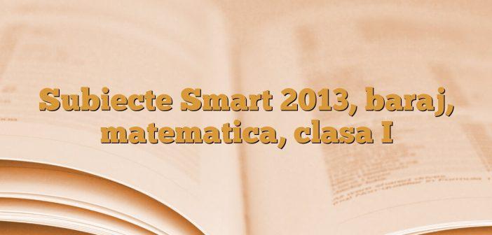 Subiecte Smart 2013, baraj, matematica, clasa I