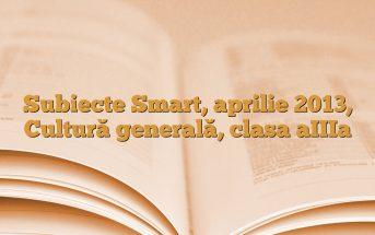 Subiecte Smart, aprilie 2013, Cultură generală, clasa aIIIa
