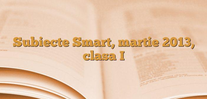 Subiecte Smart, martie 2013, clasa I